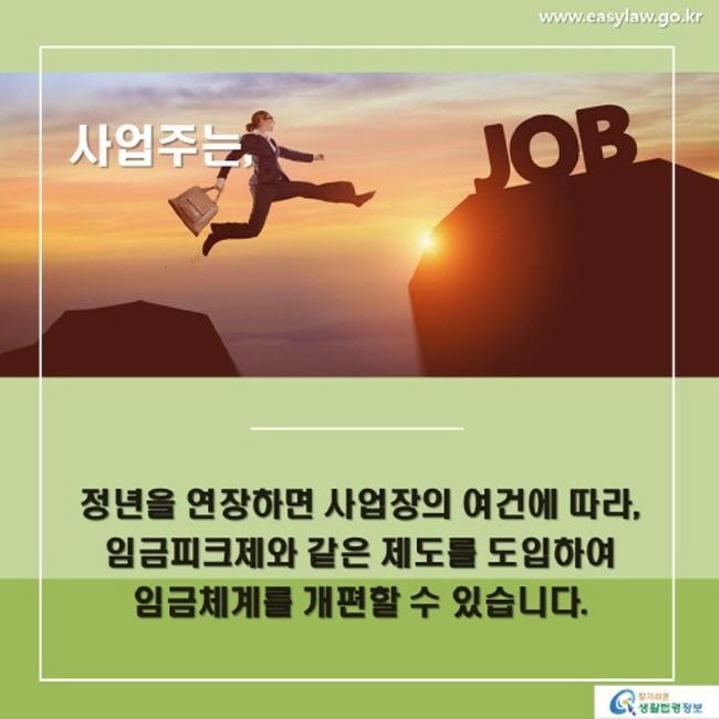 사업주는 정년을 연장하면 사업장의 여건에 따라, 임금피크제와 같은 제도를 도입하여 임금체계를 개편할 수 있습니다.